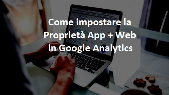 come impostare la proprietà app+web in google analytics