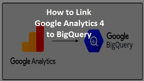 How to Link Google Analytics 4 to BigQuery